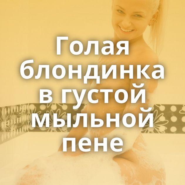 Голая блондинка в густой мыльной пене