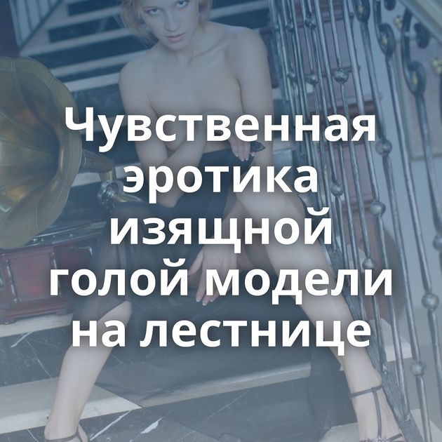 Чувственная эротика изящной голой модели на лестнице