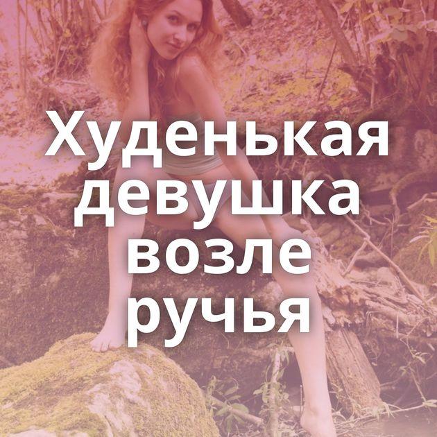 Худенькая девушка возле ручья