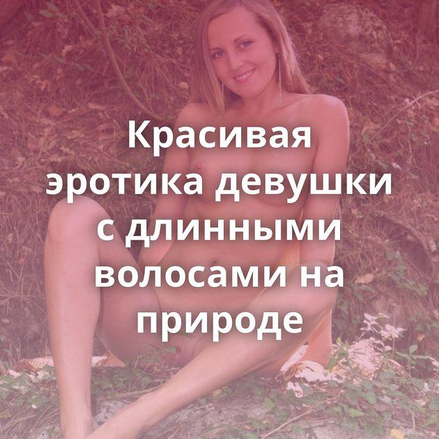 Красивая эротика девушки с длинными волосами на природе