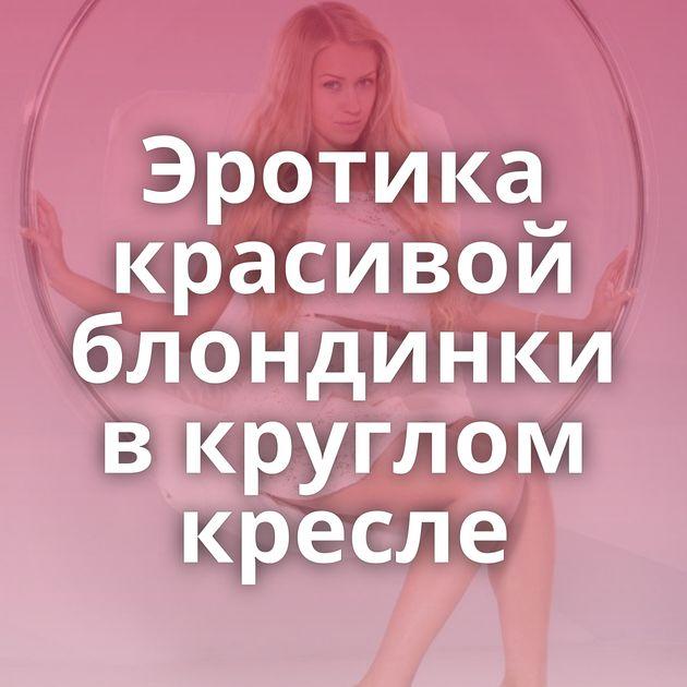 Эротика красивой блондинки в круглом кресле