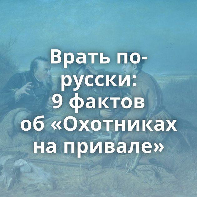 Врать по-русски: 9фактов об«Охотниках напривале»