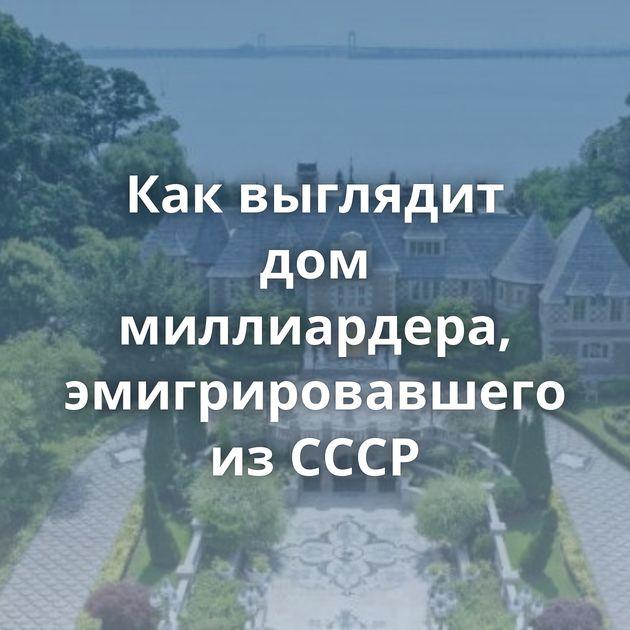 Как выглядит дом миллиардера, эмигрировавшего из СССР