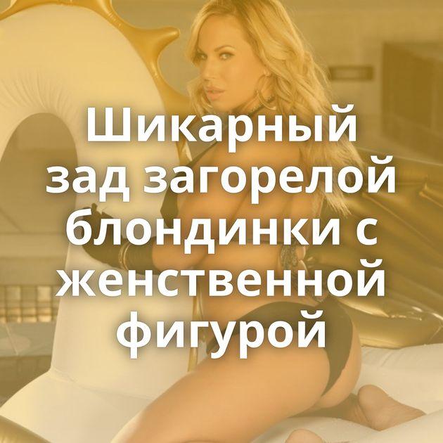 Шикарный зад загорелой блондинки с женственной фигурой