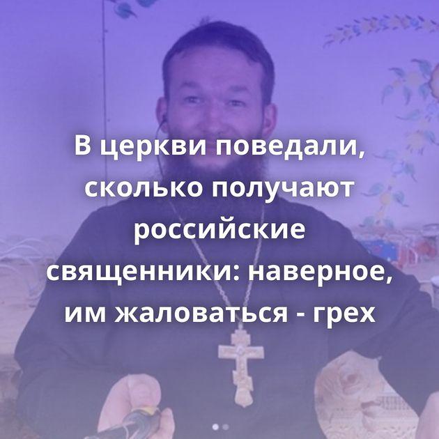 Вцеркви поведали, сколько получают российские священники: наверное, имжаловаться - грех