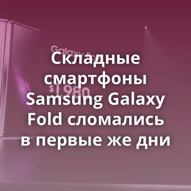 Складные смартфоны Samsung Galaxy Fold сломались впервые жедни