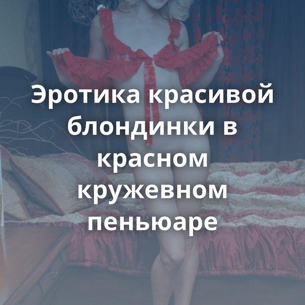 Эротика красивой блондинки в красном кружевном пеньюаре